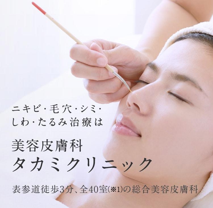 ニキビ・毛穴・シミ・しわ・たるみ治療は美容皮膚科 タカミクリニック 表参道徒歩3分、全40室 (※1)の総合美容皮膚科